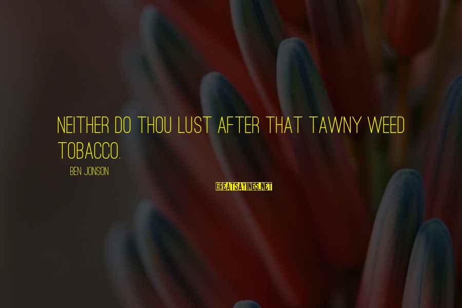 Jonson Sayings By Ben Jonson: Neither do thou lust after that tawny weed tobacco.