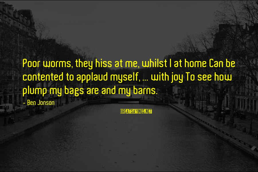 Jonson Sayings By Ben Jonson: Poor worms, they hiss at me, whilst I at home Can be contented to applaud