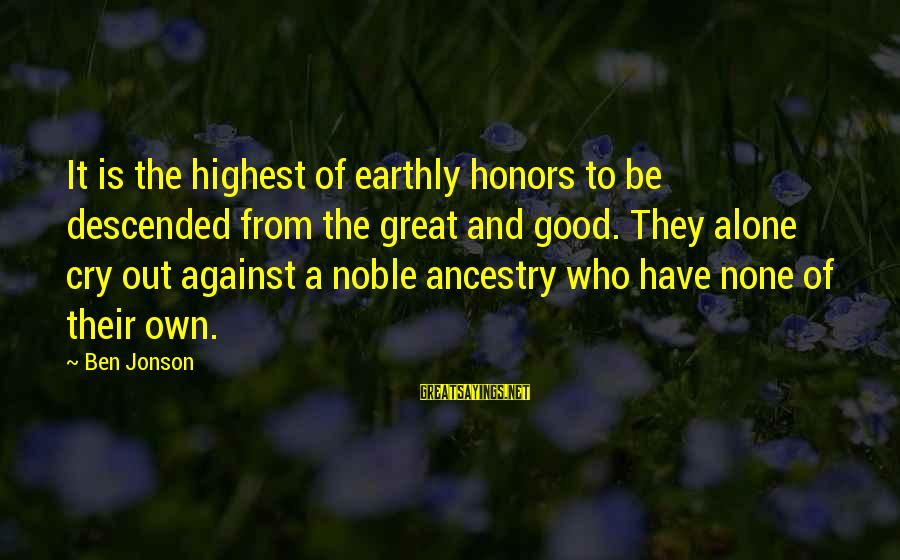 Jonson Sayings By Ben Jonson: It is the highest of earthly honors to be descended from the great and good.