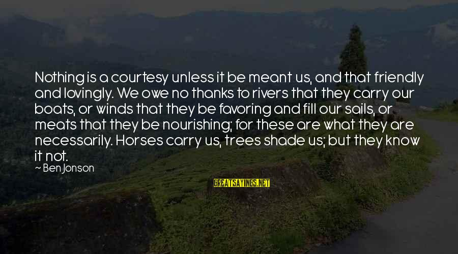 Jonson Sayings By Ben Jonson: Nothing is a courtesy unless it be meant us, and that friendly and lovingly. We