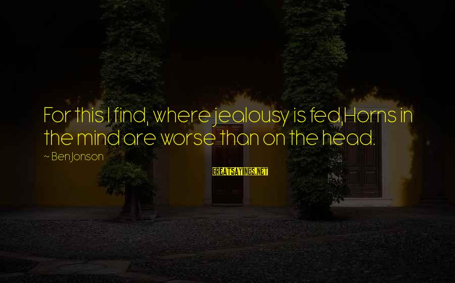 Jonson Sayings By Ben Jonson: For this I find, where jealousy is fed,Horns in the mind are worse than on