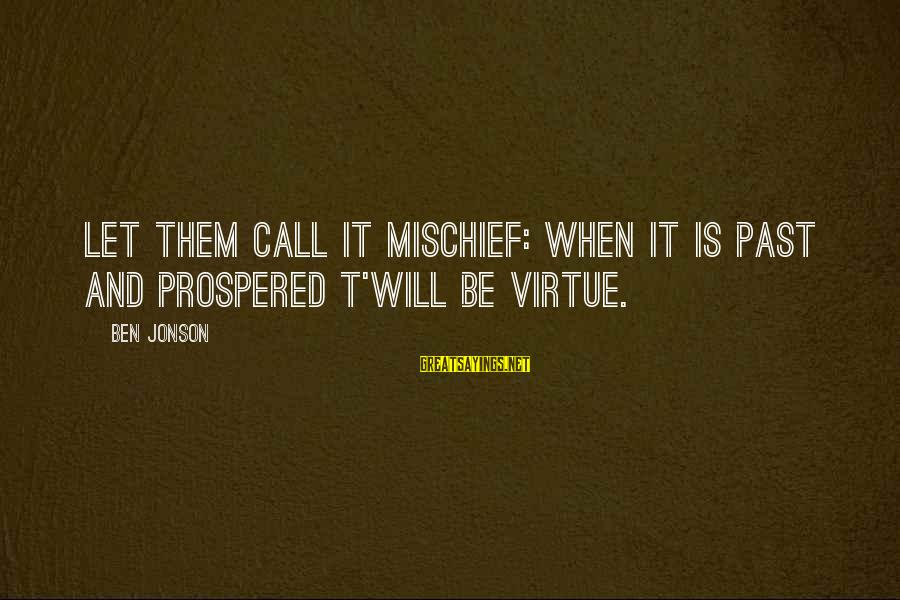 Jonson Sayings By Ben Jonson: Let them call it mischief: When it is past and prospered t'will be virtue.