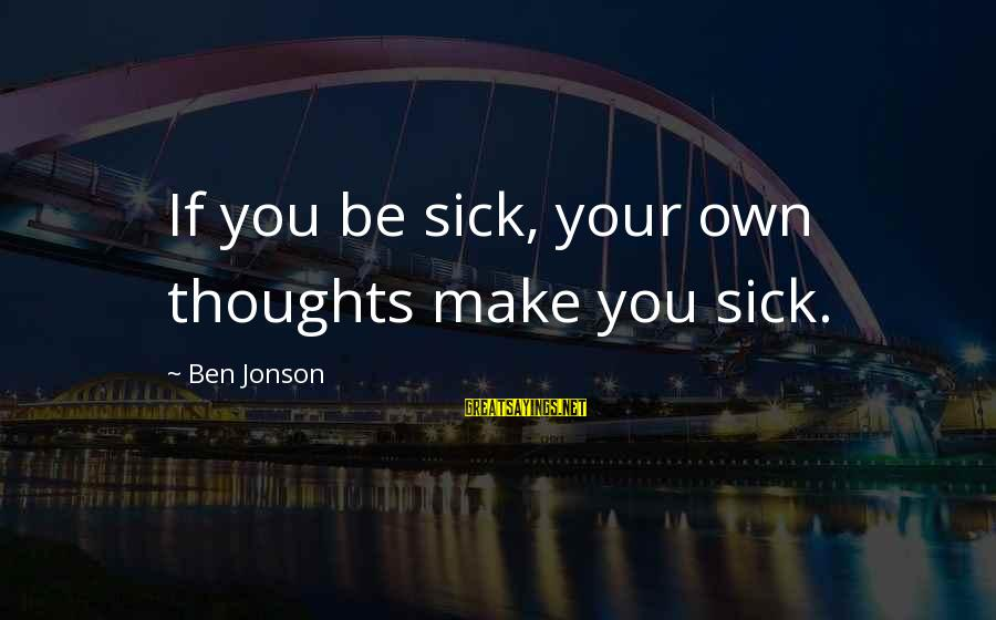Jonson Sayings By Ben Jonson: If you be sick, your own thoughts make you sick.