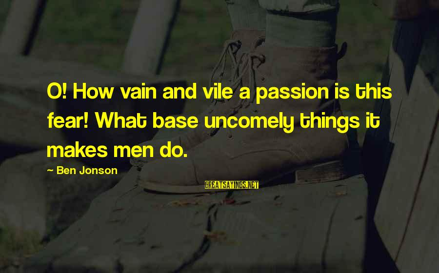 Jonson Sayings By Ben Jonson: O! How vain and vile a passion is this fear! What base uncomely things it