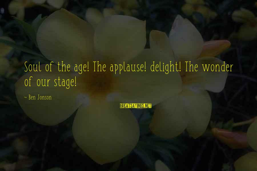 Jonson Sayings By Ben Jonson: Soul of the age! The applause! delight! The wonder of our stage!