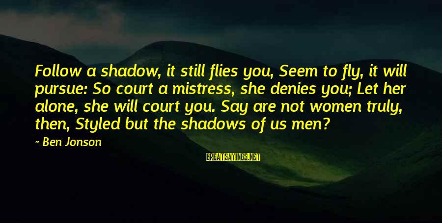 Jonson Sayings By Ben Jonson: Follow a shadow, it still flies you, Seem to fly, it will pursue: So court