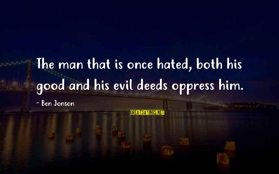 Jonson Sayings By Ben Jonson: The man that is once hated, both his good and his evil deeds oppress him.