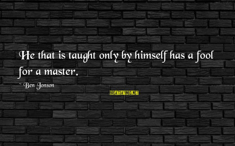 Jonson Sayings By Ben Jonson: He that is taught only by himself has a fool for a master.