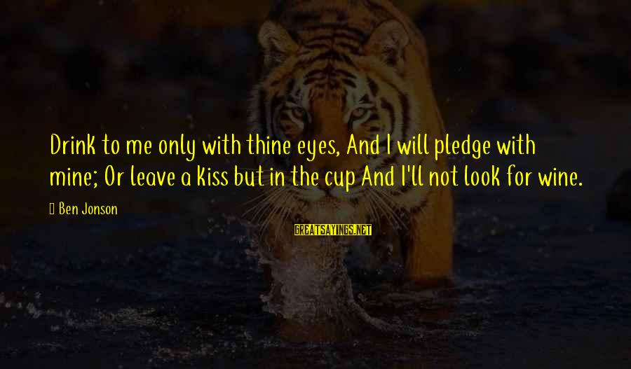 Jonson Sayings By Ben Jonson: Drink to me only with thine eyes, And I will pledge with mine; Or leave
