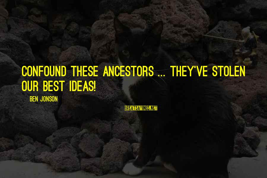 Jonson Sayings By Ben Jonson: Confound these ancestors ... They've stolen our best ideas!