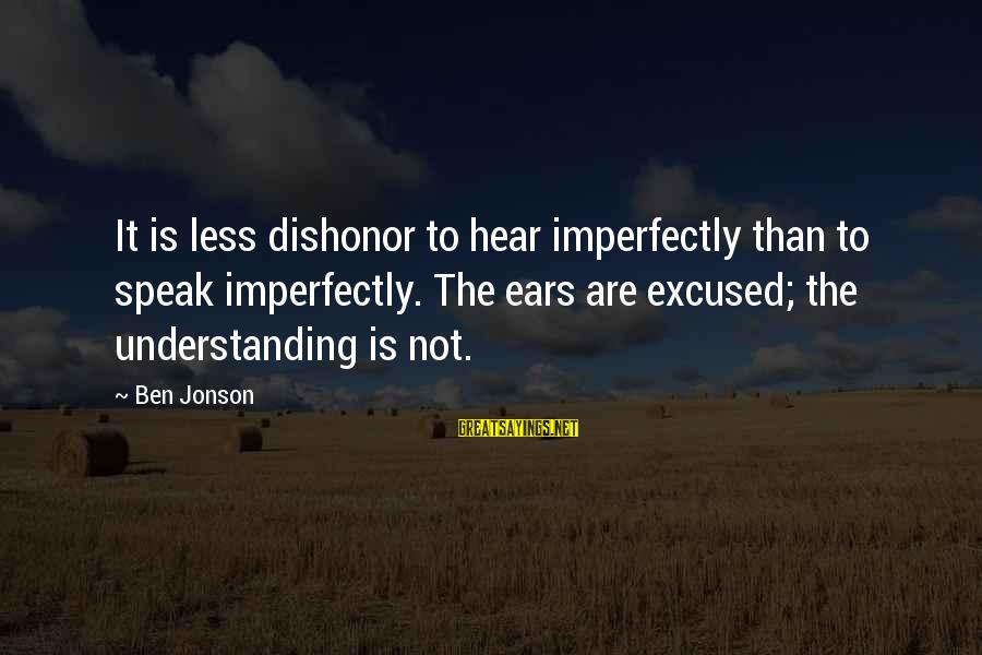 Jonson Sayings By Ben Jonson: It is less dishonor to hear imperfectly than to speak imperfectly. The ears are excused;