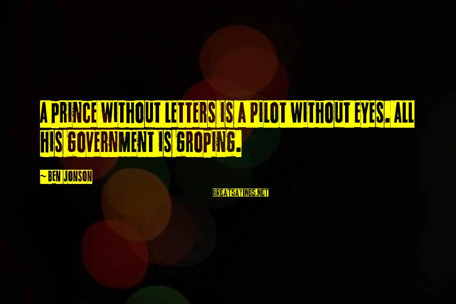 Jonson Sayings By Ben Jonson: A prince without letters is a Pilot without eyes. All his government is groping.