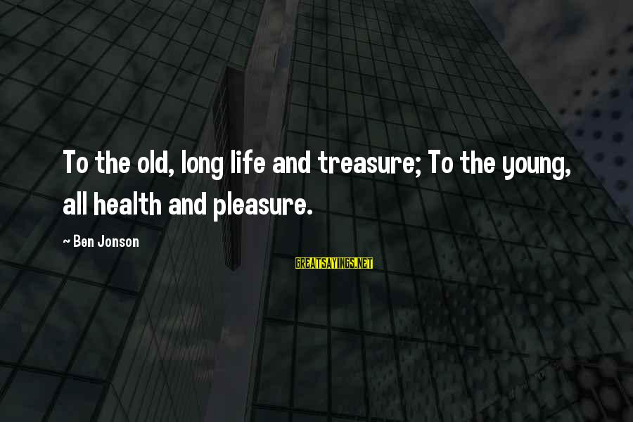 Jonson Sayings By Ben Jonson: To the old, long life and treasure; To the young, all health and pleasure.