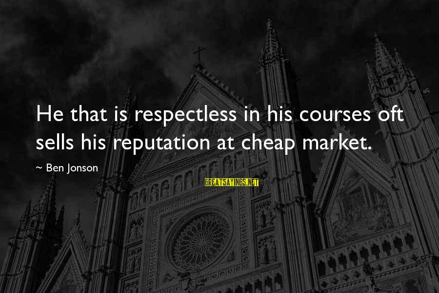 Jonson Sayings By Ben Jonson: He that is respectless in his courses oft sells his reputation at cheap market.