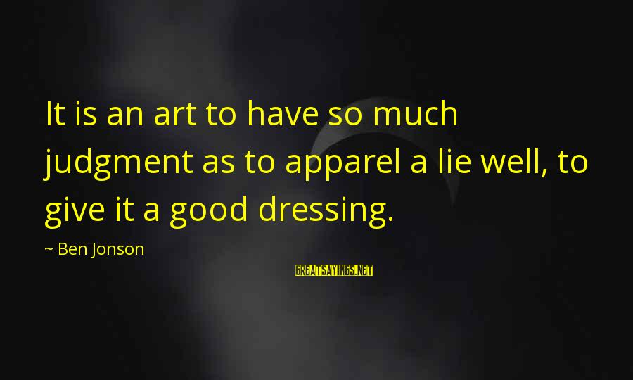 Jonson Sayings By Ben Jonson: It is an art to have so much judgment as to apparel a lie well,