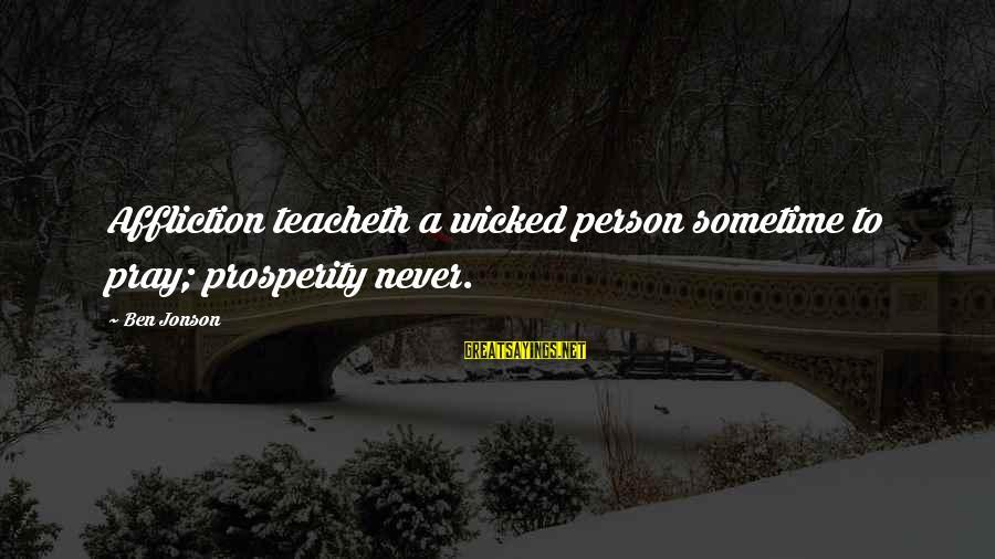 Jonson Sayings By Ben Jonson: Affliction teacheth a wicked person sometime to pray; prosperity never.