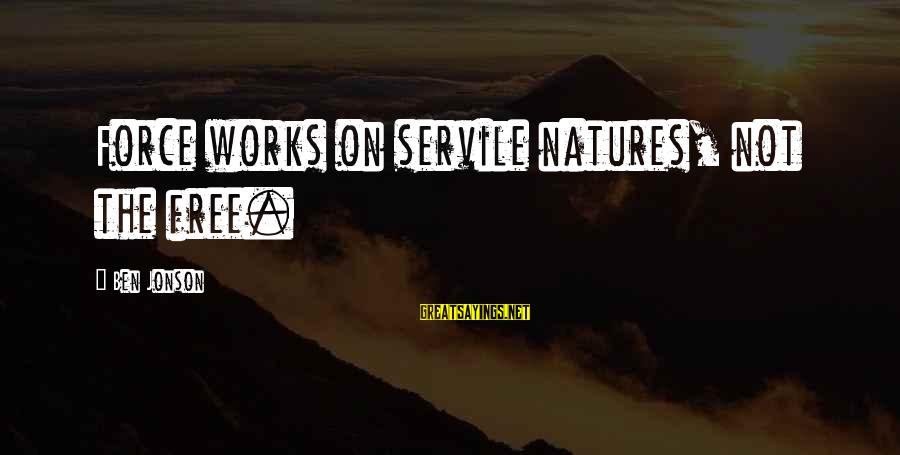 Jonson Sayings By Ben Jonson: Force works on servile natures, not the free.
