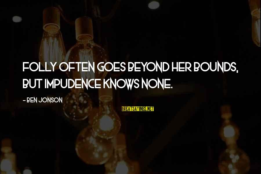 Jonson Sayings By Ben Jonson: Folly often goes beyond her bounds, but impudence knows none.