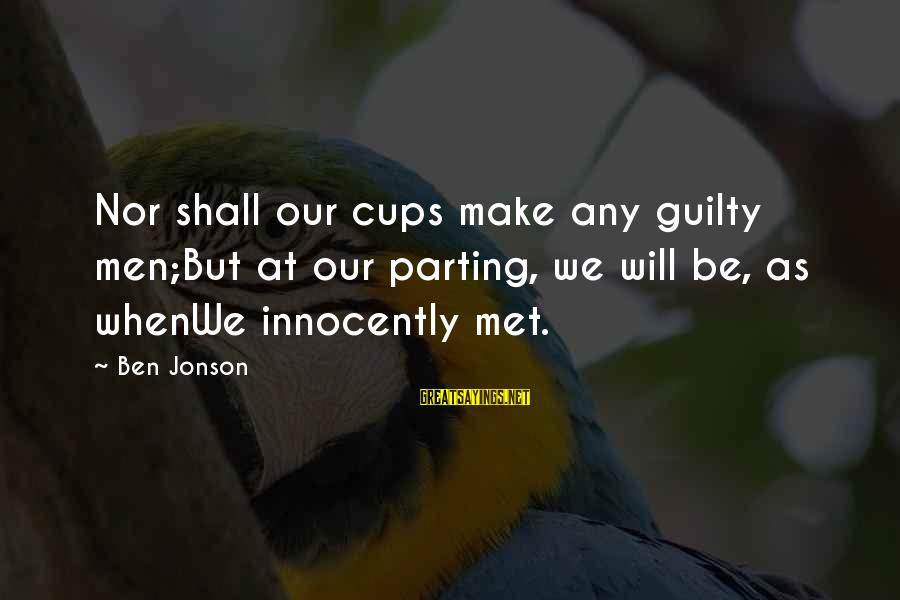 Jonson Sayings By Ben Jonson: Nor shall our cups make any guilty men;But at our parting, we will be, as
