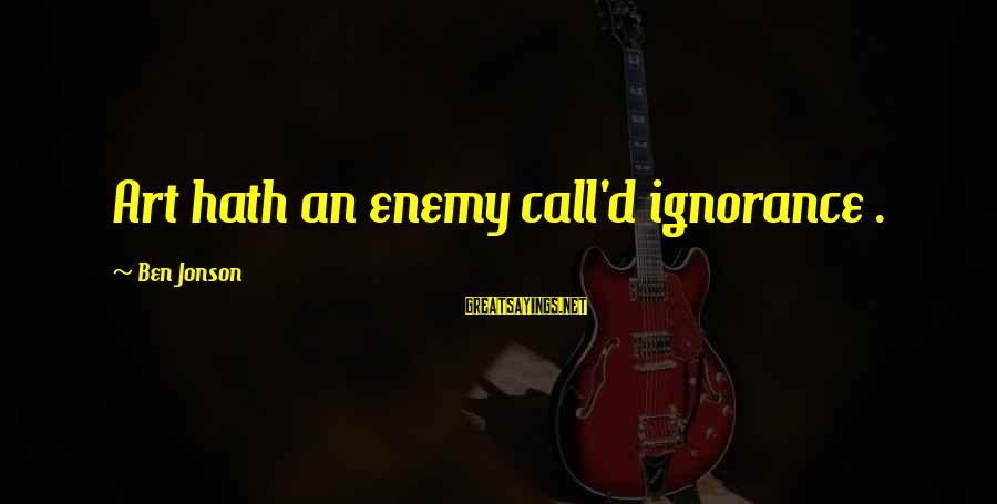 Jonson Sayings By Ben Jonson: Art hath an enemy call'd ignorance .