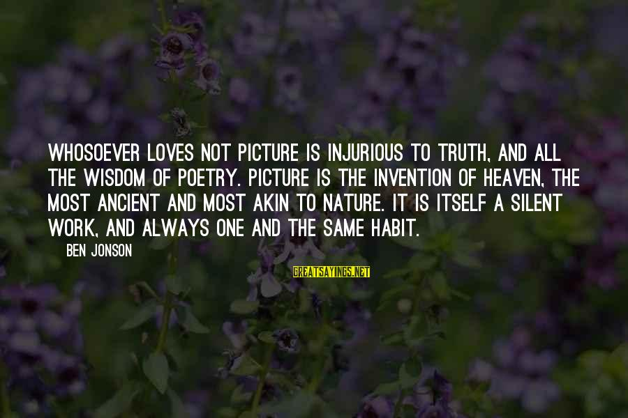 Jonson Sayings By Ben Jonson: Whosoever loves not picture is injurious to truth, and all the wisdom of poetry. Picture