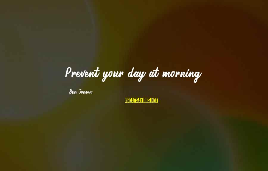 Jonson Sayings By Ben Jonson: Prevent your day at morning.