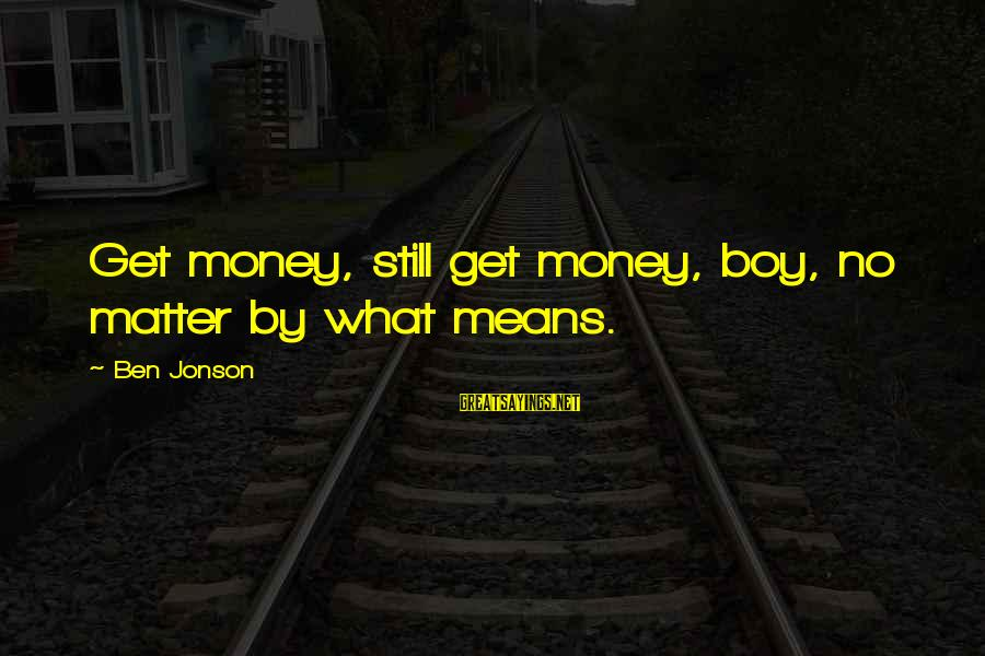 Jonson Sayings By Ben Jonson: Get money, still get money, boy, no matter by what means.