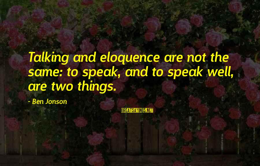 Jonson Sayings By Ben Jonson: Talking and eloquence are not the same: to speak, and to speak well, are two