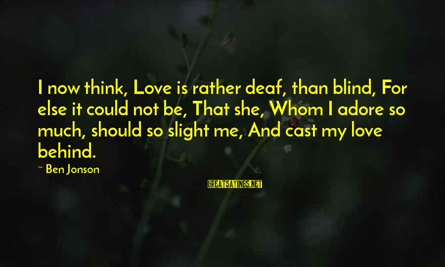Jonson Sayings By Ben Jonson: I now think, Love is rather deaf, than blind, For else it could not be,