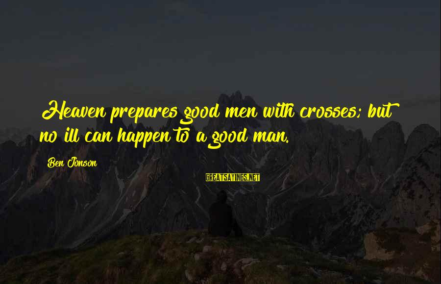 Jonson Sayings By Ben Jonson: Heaven prepares good men with crosses; but no ill can happen to a good man.