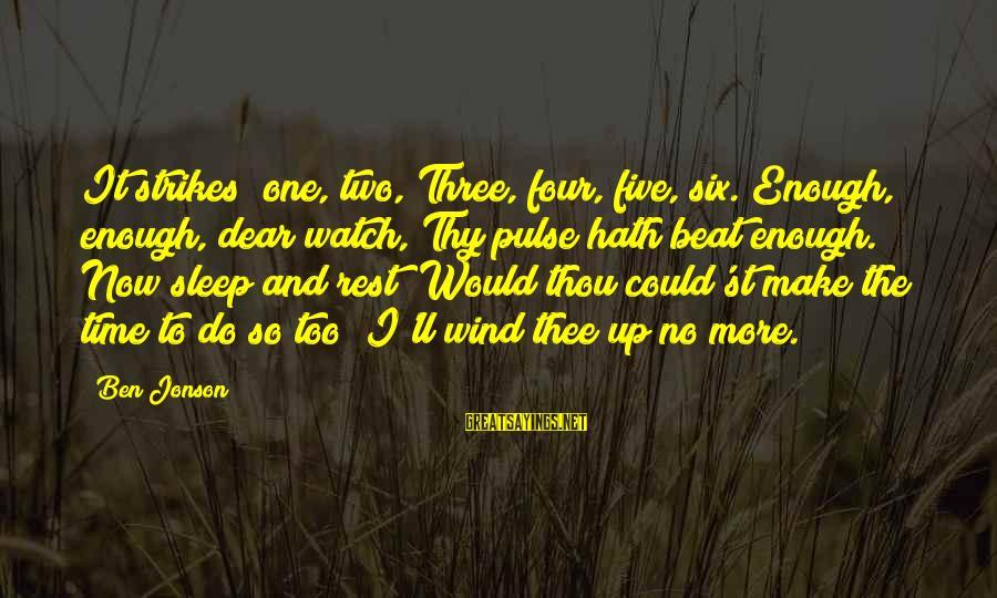 Jonson Sayings By Ben Jonson: It strikes! one, two, Three, four, five, six. Enough, enough, dear watch, Thy pulse hath