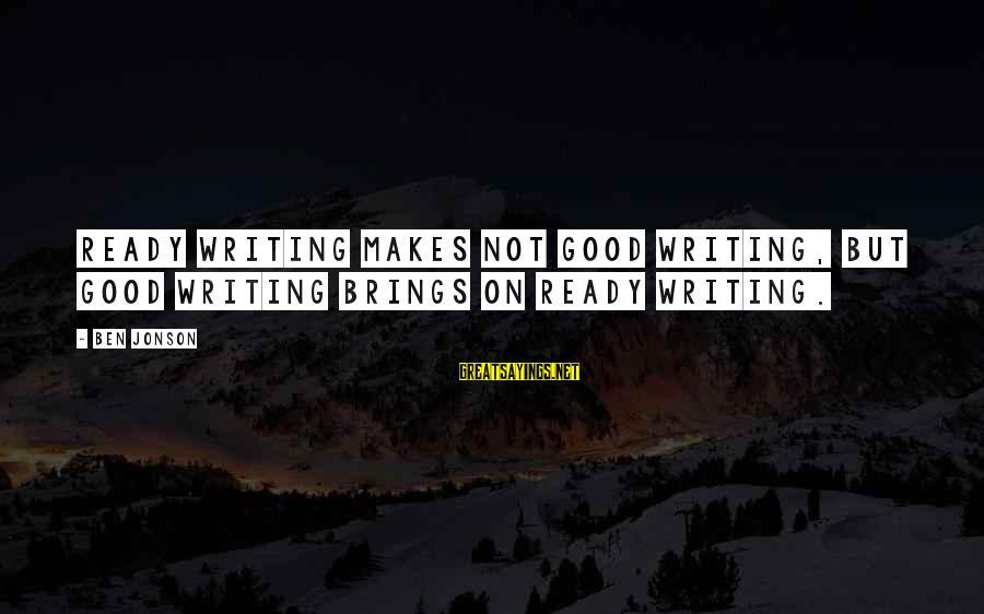 Jonson Sayings By Ben Jonson: Ready writing makes not good writing, but good writing brings on ready writing.