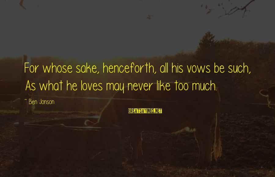 Jonson Sayings By Ben Jonson: For whose sake, henceforth, all his vows be such, As what he loves may never