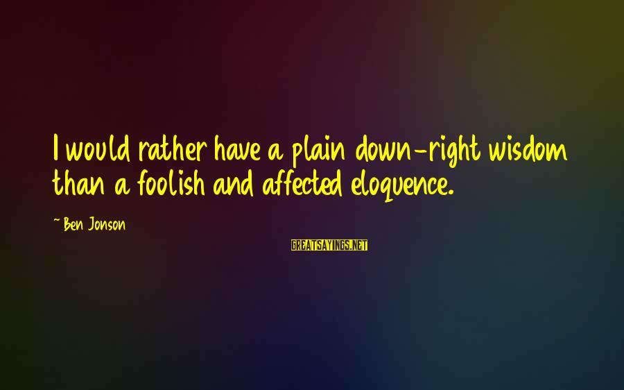 Jonson Sayings By Ben Jonson: I would rather have a plain down-right wisdom than a foolish and affected eloquence.