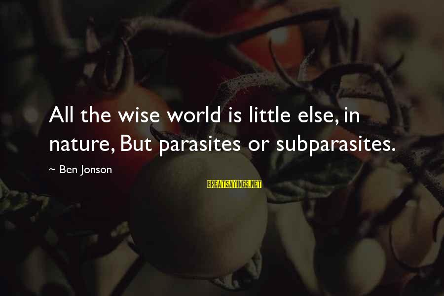 Jonson Sayings By Ben Jonson: All the wise world is little else, in nature, But parasites or subparasites.
