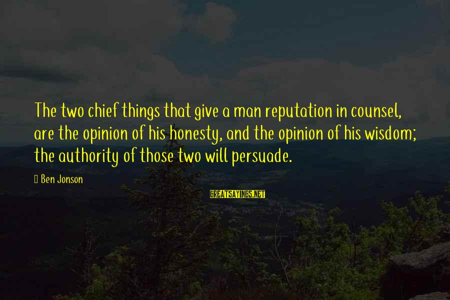 Jonson Sayings By Ben Jonson: The two chief things that give a man reputation in counsel, are the opinion of