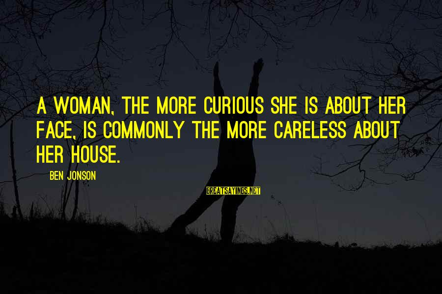 Jonson Sayings By Ben Jonson: A woman, the more curious she is about her face, is commonly the more careless