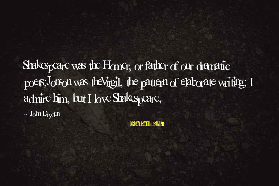 Jonson Sayings By John Dryden: Shakespeare was the Homer, or father of our dramatic poets;Jonson was theVirgil, the pattern of