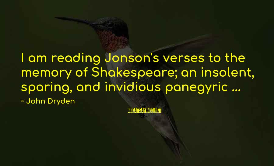 Jonson Sayings By John Dryden: I am reading Jonson's verses to the memory of Shakespeare; an insolent, sparing, and invidious