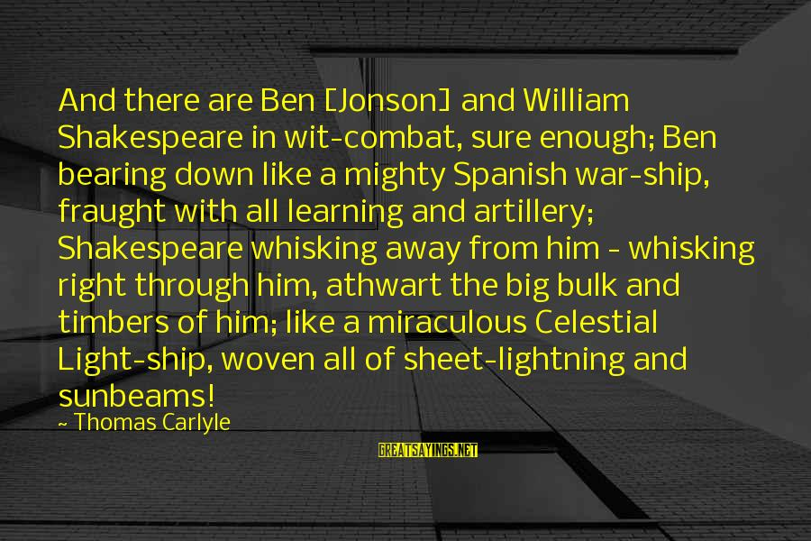 Jonson Sayings By Thomas Carlyle: And there are Ben [Jonson] and William Shakespeare in wit-combat, sure enough; Ben bearing down