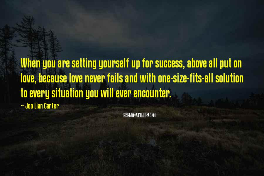 Joo Lian Carter Sayings: When you are setting yourself up for success, above all put on love, because love