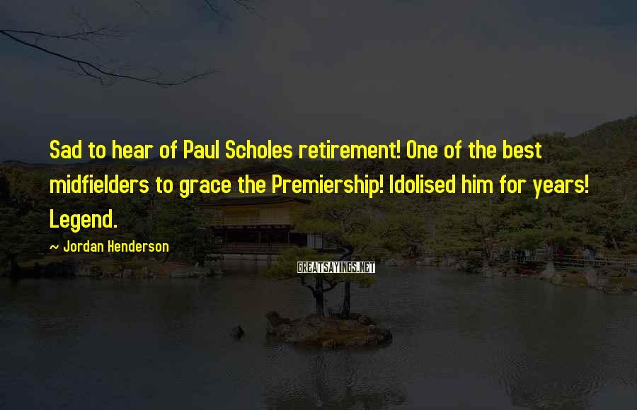 Jordan Henderson Sayings: Sad to hear of Paul Scholes retirement! One of the best midfielders to grace the