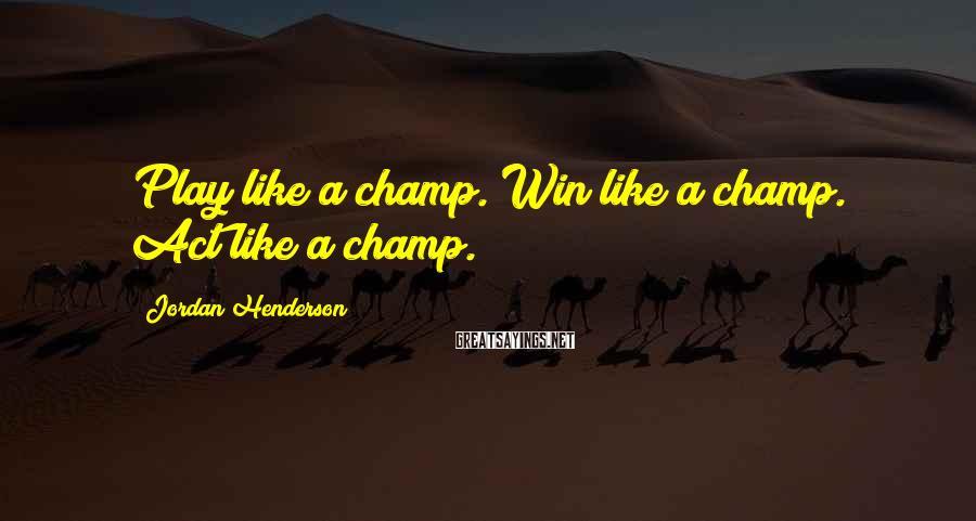 Jordan Henderson Sayings: Play like a champ. Win like a champ. Act like a champ.