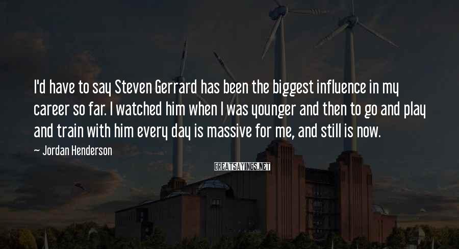 Jordan Henderson Sayings: I'd have to say Steven Gerrard has been the biggest influence in my career so