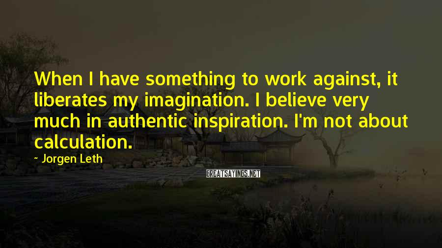Jorgen Leth Sayings: When I have something to work against, it liberates my imagination. I believe very much