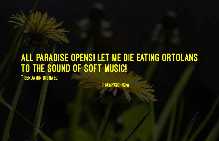 Jori Sayings By Benjamin Disraeli: All Paradise opens! Let me die eating ortolans to the sound of soft music!