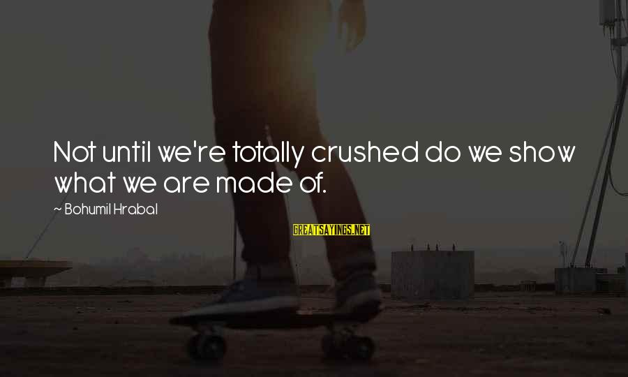 Jori Sayings By Bohumil Hrabal: Not until we're totally crushed do we show what we are made of.