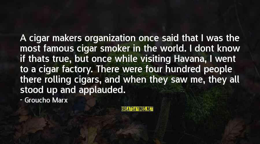 Jori Sayings By Groucho Marx: A cigar makers organization once said that I was the most famous cigar smoker in