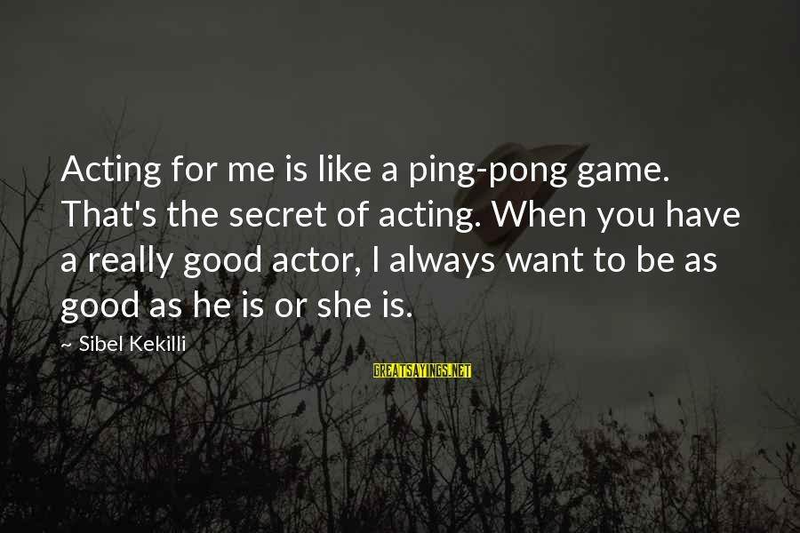 Jori Sayings By Sibel Kekilli: Acting for me is like a ping-pong game. That's the secret of acting. When you