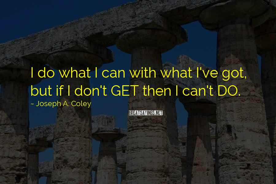 Joseph A. Coley Sayings: I do what I can with what I've got, but if I don't GET then